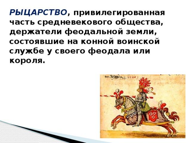 РЫЦАРСТВО ,  привилегированная часть средневекового общества, держатели феодальной земли, состоявшие на конной воинской службе у своего феодала или короля.