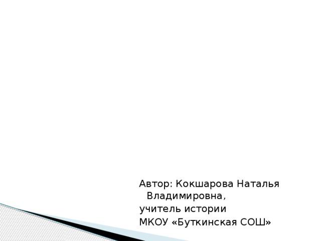 Автор: Кокшарова Наталья Владимировна, учитель истории МКОУ «Буткинская СОШ»