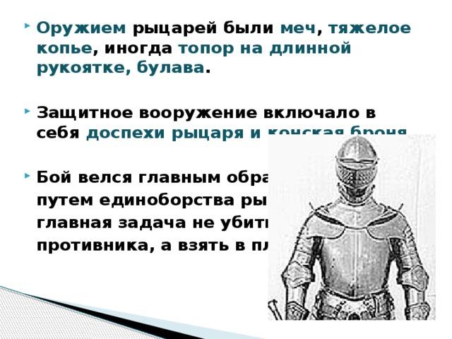 Оружием рыцарей были меч , тяжелое копье , иногда топор на длинной рукоятке, булава .  Защитное вооружение включало в себя доспехи рыцаря и конская броня.  Бой велся главным образом