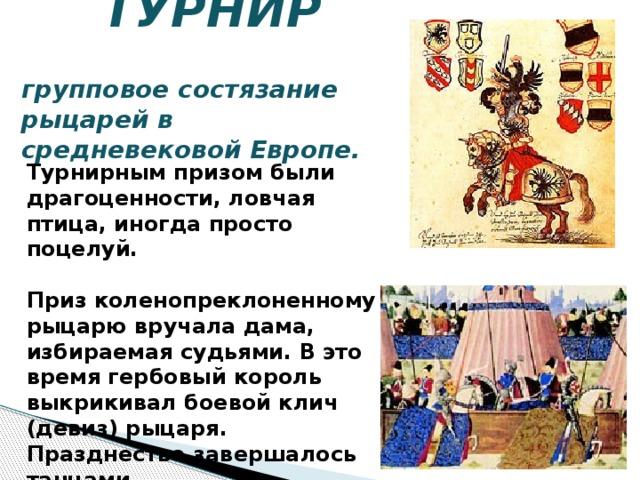 ТУРНИР   групповое состязание рыцарей в средневековой Европе. Турнирным призом были драгоценности, ловчая птица, иногда просто поцелуй.  Приз коленопреклоненному рыцарю вручала дама, избираемая судьями. В это время гербовый король выкрикивал боевой клич (девиз) рыцаря. Празднество завершалось танцами.