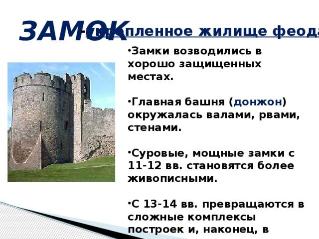 ЗАМОК  - укрепленное жилище феодала . Замки возводились в хорошо защищенных местах.  Главная башня ( донжон ) окружалась валами, рвами, стенами.  Суровые, мощные замки с 11-12 вв. становятся более живописными.