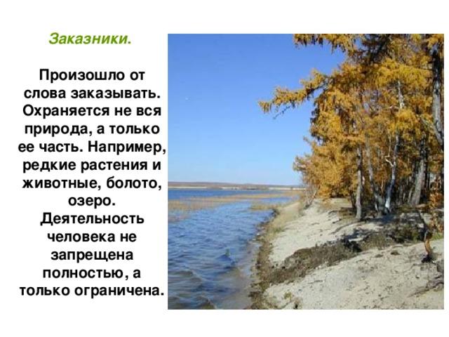 Заказники .  Произошло от слова заказывать. Охраняется не вся природа, а только ее часть. Например, редкие растения и животные, болото, озеро. Деятельность человека не запрещена полностью, а только ограничена.