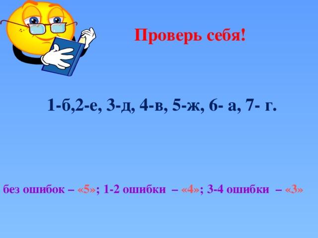 Проверь себя! 1-б,2-е, 3-д, 4-в, 5-ж, 6- а, 7- г. без ошибок – «5» ; 1-2 ошибки – «4» ; 3-4 ошибки – «3»