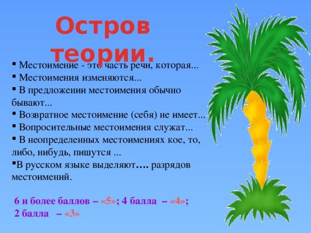 Остров теории.  Местоимение - это часть речи, которая...  Местоимения изменяются...  В предложении местоимения обычно бывают...  Возвратное местоимение (себя) не имеет...  Вопросительные местоимения служат...  В неопределенных местоимениях кое, то, либо, нибудь, пишутся ... В русском языке выделяют ….  разрядов местоимений.   6 и более баллов – «5» ; 4 балла – «4» ; 2 балла – «3»