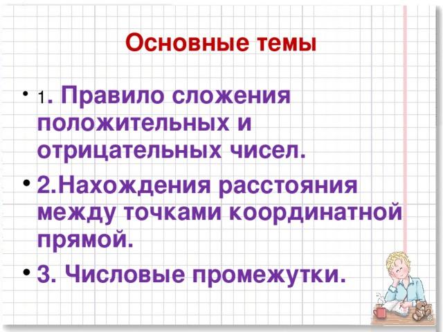 Основные темы 1 . Правило сложения положительных и отрицательных чисел. 2.Нахождения расстояния между точками координатной прямой. 3. Числовые промежутки.