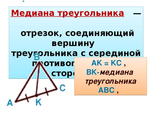 Медиана треугольника  —   отрезок, соединяющий вершину  треугольникас серединой противоположной стороны. AK = KC ,  BK- медиана треугольника  ABC ,