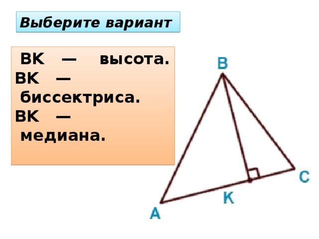 Выберите вариант  BK —  высота.  BK — биссектриса.   BK — медиана.