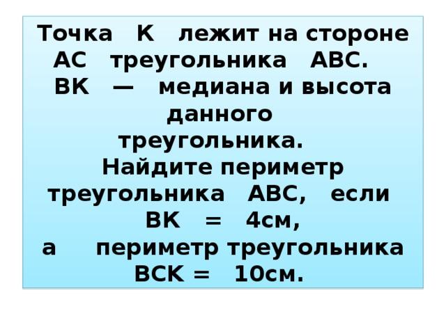 Точка К лежит на стороне АС треугольника АВС.   ВК —  медиана и высота данного  треугольника.  Найдите периметр треугольника АВС,  если   ВК =  4см,  а  периметр треугольника BCK=  10см.