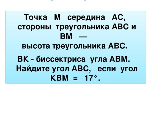 Точка М середина АС,  стороны треугольника АВС и ВМ —  высота треугольника АВС.    ВК - биссектриса угла АВМ.  Найдите угол АВС, если угол КВМ =  17°.