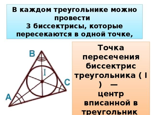 В каждом треугольнике можно провести  3 биссектрисы,которые пересекаются водной точке, Точка пересечения биссектрис треугольника( I ) —  центр вписаннойв треугольник окружности.