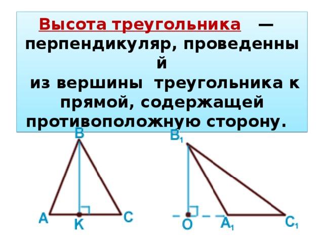 Высота треугольника  — перпендикуляр,проведенный  из вершинытреугольника к прямой, содержащей противоположную сторону.