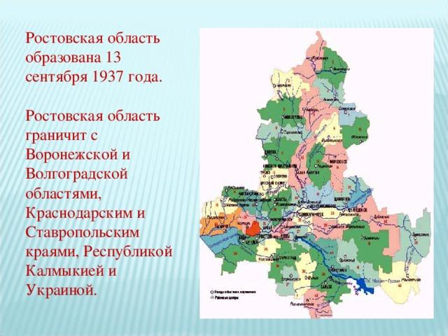 Ростовская область образована 13 сентября 1937 года. Ростовская область граничит с Воронежской и Волгоградской областями, Краснодарским и Ставропольским краями, Республикой Калмыкией и Украиной.