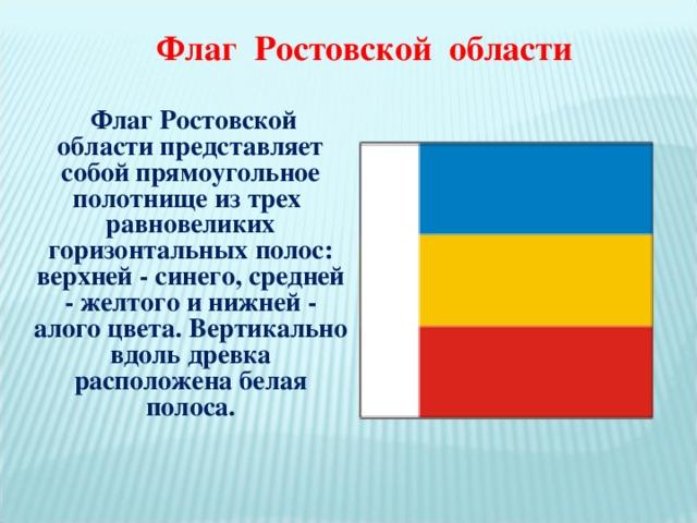 Флаг Ростовской области  Флаг Ростовской области представляет собой прямоугольное полотнище из трех равновеликих горизонтальных полос: верхней - синего, средней - желтого и нижней - алого цвета. Вертикально вдоль древка расположена белая полоса.