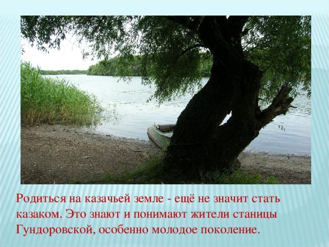 Родиться на казачьей земле - ещё не значит стать казаком. Это знают и понимают жители станицы Гундоровской, особенно молодое поколение.