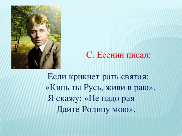 С. Есенин писал:  Если крикнет рать святая:  «Кинь ты Русь, живи в раю».  Я скажу: «Не надо рая  Дайте Родину мою».