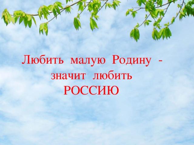 Любить малую Родину -  значит любить  РОССИЮ