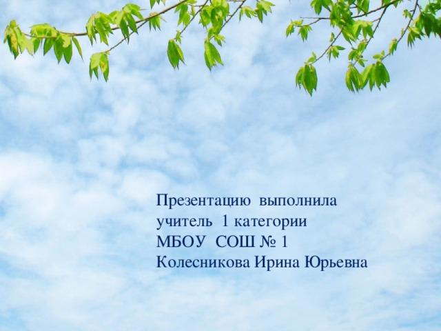 Презентацию выполнила учитель 1 категории МБОУ СОШ № 1 Колесникова Ирина Юрьевна