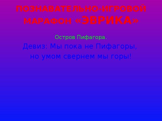 Познавательно-игровой марафон «Эврика» Остров Пифагора. Девиз: Мы пока не Пифагоры, но умом свернем мы горы!