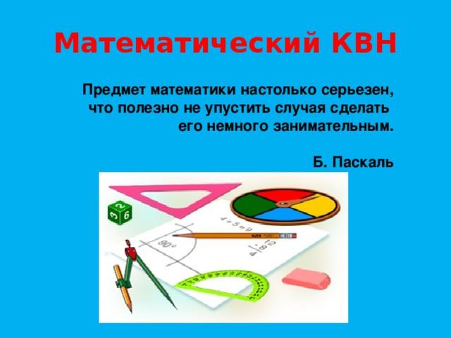 Математический КВН Предмет математики настолько серьезен, что полезно не упустить случая сделать его немного занимательным.   Б. Паскаль