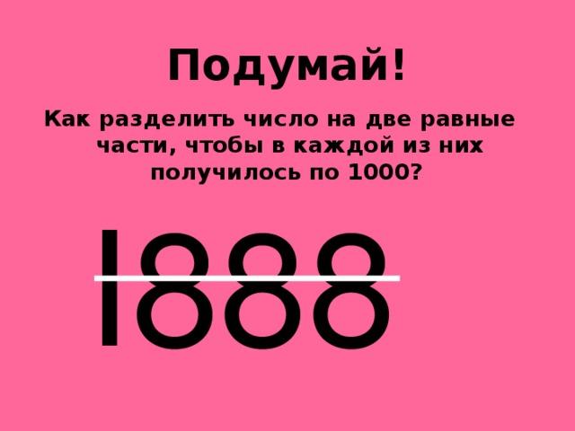Подумай!   Как разделить число на две равные части, чтобы в каждой из них получилось по 1000?    I888