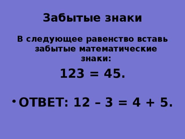 Забытые знаки   В следующее равенство вставь забытые математические знаки: 123 = 45.