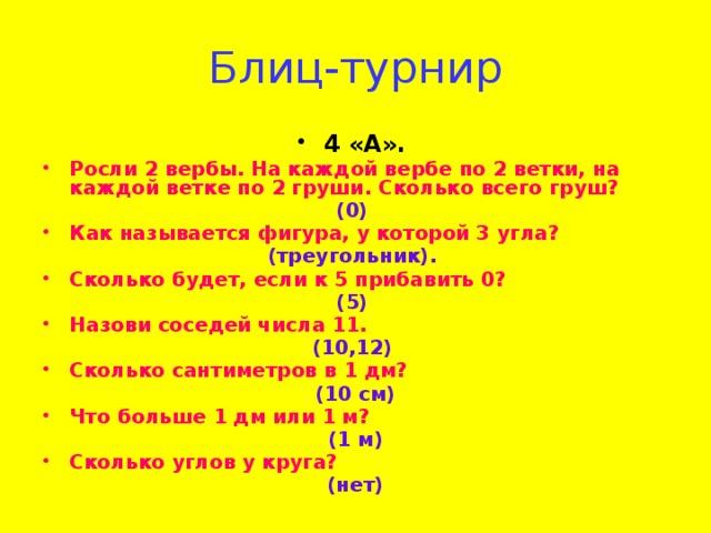 Блиц-турнир 4 «А».  Росли 2 вербы. На каждой вербе по 2 ветки, на каждой ветке по 2 груши. Сколько всего груш? (0) Как называется фигура, у которой 3 угла? (треугольник). Сколько будет, если к 5 прибавить 0? (5) Назови соседей числа 11. (10,12) Сколько сантиметров в 1 дм?  (10 см) Что больше 1 дм или 1 м? (1 м) Сколько углов у круга? (нет)