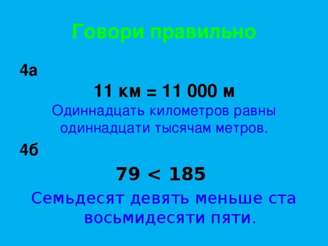 Говори правильно 4а 11 км = 11 000 м Одиннадцать километров равны одиннадцати тысячам метров. 4б 79  Семьдесят девять меньше ста восьмидесяти пяти.