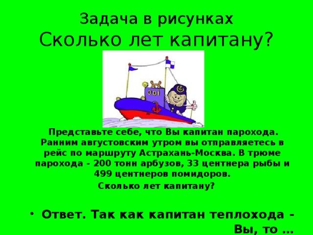 Задача в рисунках  Сколько лет капитану?  Представьте себе, что Вы капитан парохода. Ранним августовским утром вы отправляетесь в рейс по маршруту Астрахань-Москва. В трюме парохода - 200 тонн арбузов, 33 центнера рыбы и 499 центнеров помидоров. Сколько лет капитану?
