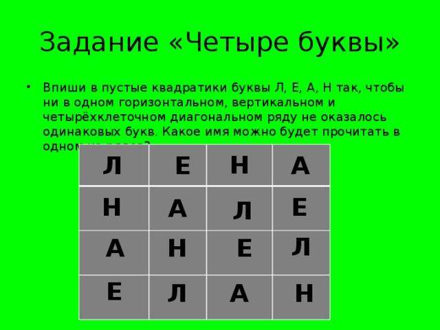 Задание «Четыре буквы» Впиши в пустые квадратики буквы Л, Е, А, Н так, чтобы ни в одном горизонтальном, вертикальном и четырёхклеточном диагональном ряду не оказалось одинаковых букв. Какое имя можно будет прочитать в одном из рядов? Н А Е Л А Л Е Н Е Л Н А Е Н А Л