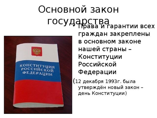 Основной закон государства Права и гарантии всех граждан закреплены в основном законе нашей страны – Конституции Российской Федерации ( 12 декабря 1993г. была утверждён новый закон – день Конституции)