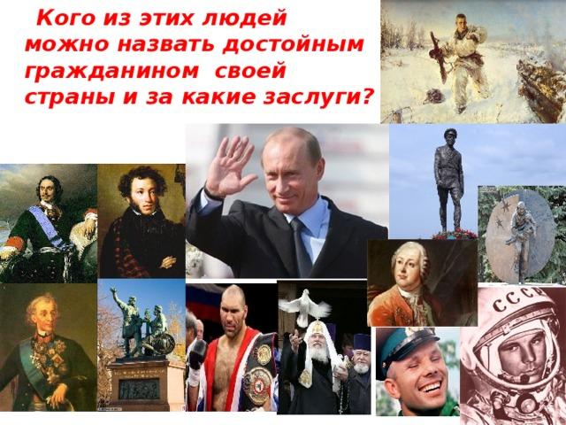 Кого из этих людей можно назвать достойным гражданином своей страны и за какие заслуги?