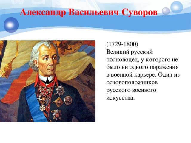 Александр Васильевич Суворов (1729-1800) Великий русский полководец, у которого не было ни одного поражения в военной карьере. Один из основоположников русского военного искусства.