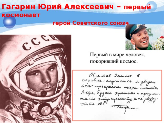 Гагарин Юрий Алексеевич – первый космонавт  герой Советского союза Первый в мире человек, покоривший космос.