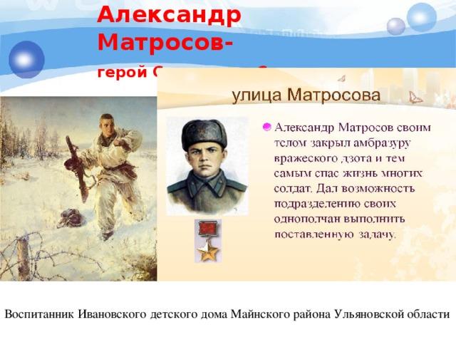 Александр Матросов- герой Советского Союза  Воспитанник Ивановского детского дома Майнского района Ульяновской области