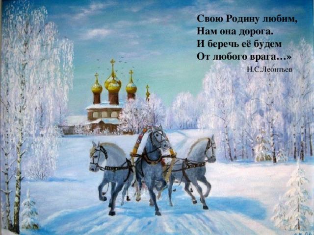 Свою Родину любим, Нам она дорога. И беречь её будем От любого врага…»  Н.С.Леонтьев