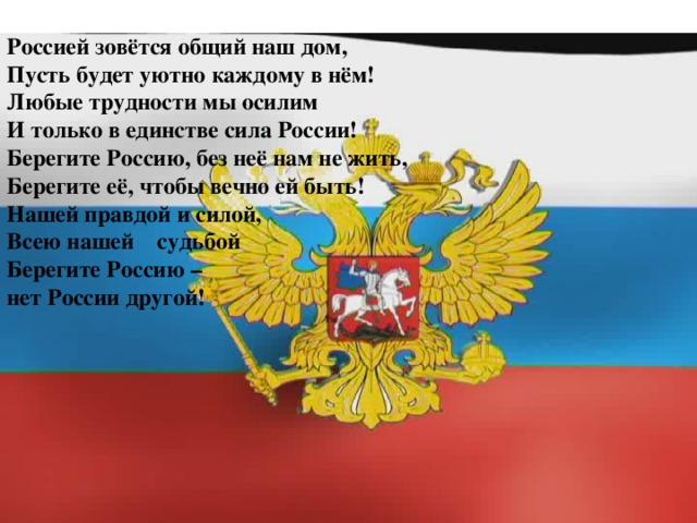Россией зовётся общий наш дом, Пусть будет уютно каждому в нём! Любые трудности мы осилим И только в единстве сила России! Берегите Россию, без неё нам не жить, Берегите её, чтобы вечно ей быть! Нашей правдой и силой, Всею нашей судьбой Берегите Россию – нет России другой!