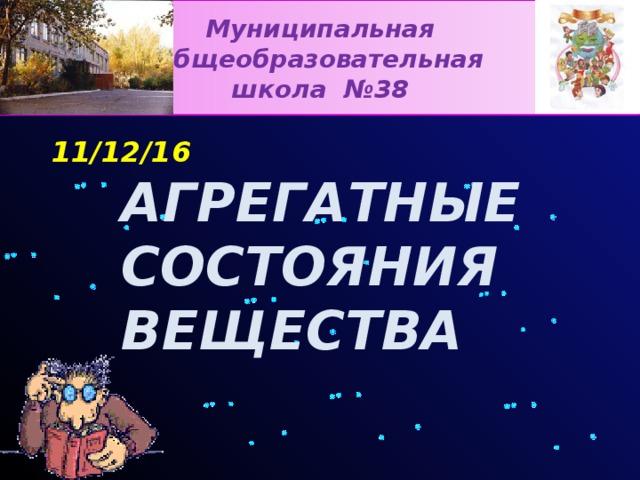 Муниципальная общеобразовательная школа №38 АГРЕГАТНЫЕ СОСТОЯНИЯ ВЕЩЕСТВА
