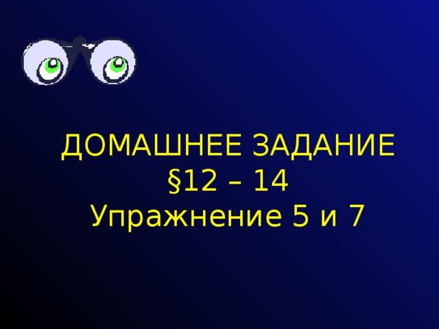 ДОМАШНЕЕ ЗАДАНИЕ §12 – 14 Упражнение 5 и 7
