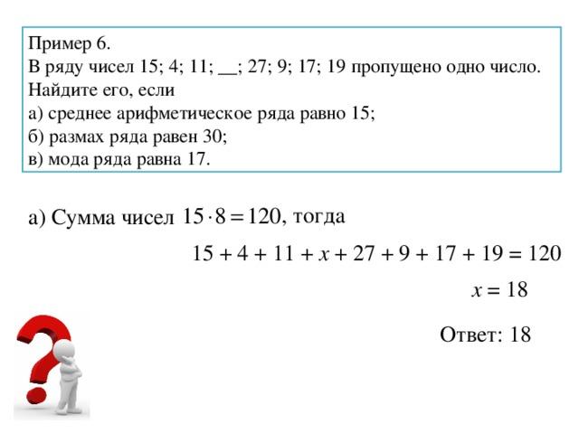 Пример 6. В ряду чисел 15; 4; 11; __; 27; 9; 17; 19 пропущено одно число. Найдите его, если а) среднее арифметическое ряда равно 15; б) размах ряда равен 30; в) мода ряда равна 17. , тогда а) Сумма чисел 15 + 4 + 11 + х + 27 + 9 + 17 + 19 = 120 х = 18 Ответ: 18