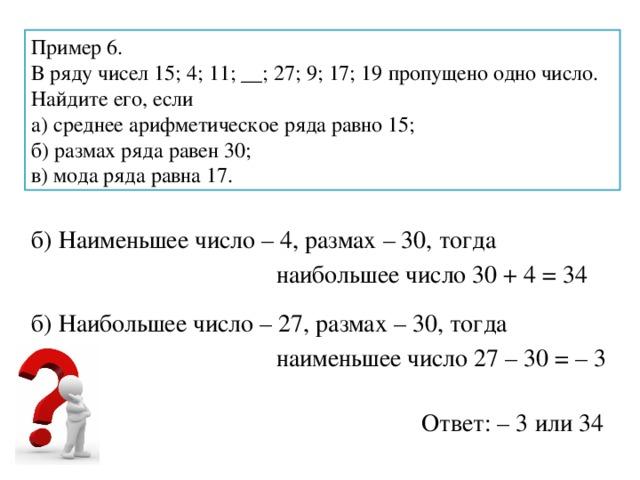 Пример 6. В ряду чисел 15; 4; 11; __; 27; 9; 17; 19 пропущено одно число. Найдите его, если а) среднее арифметическое ряда равно 15; б) размах ряда равен 30; в) мода ряда равна 17. б) Наименьшее число – 4, размах – 30, тогда наибольшее число 30 + 4 = 34 б) Наибольшее число – 27, размах – 30, тогда наименьшее число 27 – 30 = – 3 Ответ: – 3 или 34