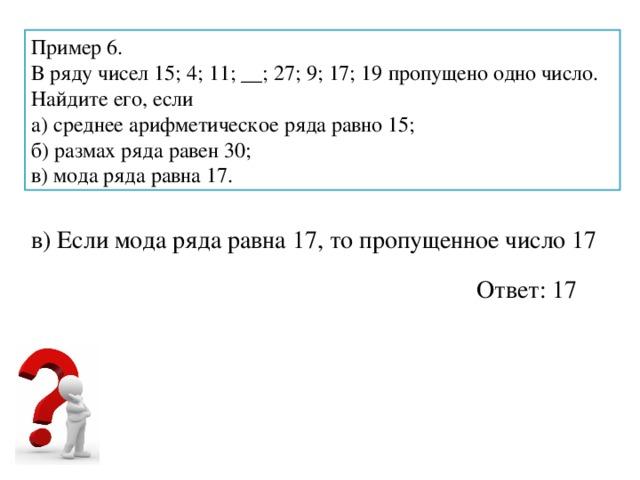 Пример 6. В ряду чисел 15; 4; 11; __; 27; 9; 17; 19 пропущено одно число. Найдите его, если а) среднее арифметическое ряда равно 15; б) размах ряда равен 30; в) мода ряда равна 17. в) Если мода ряда равна 17, то пропущенное число 17 Ответ: 17
