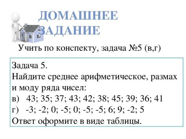 ДОМАШНЕЕ ЗАДАНИЕ Учить по конспекту, задача №5 (в,г) Задача 5. Найдите среднее арифметическое, размах и моду ряда чисел: в) 43; 35; 37; 43; 42; 38; 45; 39; 36; 41 г) -3; -2; 0; -5; 0; -5; -5; 6; 9; -2; 5 Ответ оформите в виде таблицы.