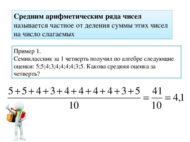 Средним арифметическим ряда чисел называется частное от деления суммы этих чисел на число слагаемых Пример 1. Семиклассник за 1 четверть получил по алгебре следующие оценки: 5;5;4;3;4;4;4;4;3;5. Какова средняя оценка за четверть?