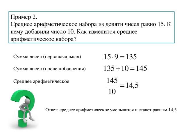 Пример 2. Среднее арифметическое набора из девяти чисел равно 15. К нему добавили число 10. Как изменится среднее арифметическое набора? Сумма чисел (первоначальная) Сумма чисел (после добавления) Среднее арифметическое Ответ: среднее арифметическое уменьшится и станет равным 14,5