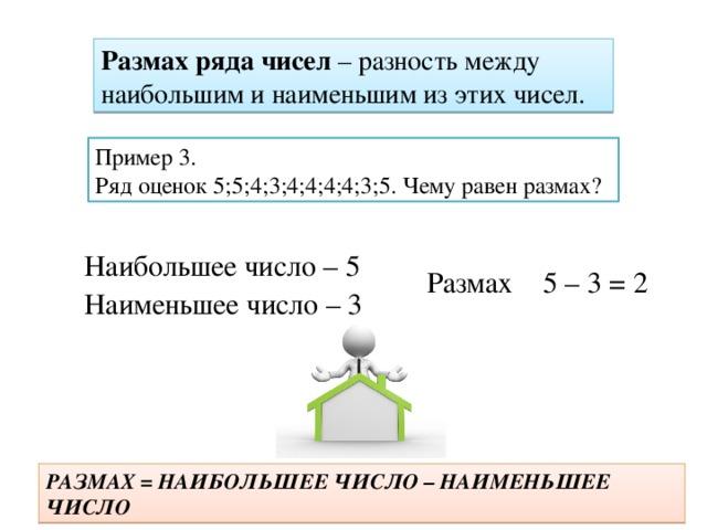 Размах ряда чисел – разность между наибольшим и наименьшим из этих чисел. Пример 3. Ряд оценок 5;5;4;3;4;4;4;4;3;5. Чему равен размах? Наибольшее число – 5 Размах 5 – 3 = 2 Наименьшее число – 3 РАЗМАХ = НАИБОЛЬШЕЕ ЧИСЛО – НАИМЕНЬШЕЕ ЧИСЛО