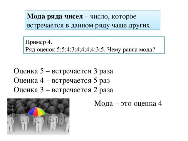 Мода ряда чисел – число, которое встречается в данном ряду чаще других. Пример 4. Ряд оценок 5;5;4;3;4;4;4;4;3;5. Чему равна мода? Оценка 5 – встречается 3 раза Оценка 4 – встречается 5 раз Оценка 3 – встречается 2 раза Мода – это оценка 4