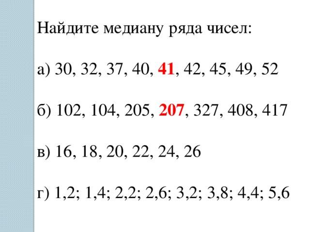 Найдите медиану ряда чисел: а) 30, 32, 37, 40, 41 , 42, 45, 49, 52 б) 102, 104, 205, 207 , 327, 408, 417 в) 16, 18, 20, 22, 24, 26 г) 1,2; 1,4; 2,2; 2,6; 3,2; 3,8; 4,4; 5,6