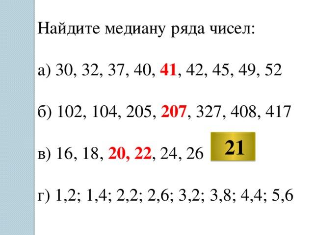Найдите медиану ряда чисел: а) 30, 32, 37, 40, 41 , 42, 45, 49, 52 б) 102, 104, 205, 207 , 327, 408, 417 в) 16, 18, 20, 22 , 24, 26 г) 1,2; 1,4; 2,2; 2,6; 3,2; 3,8; 4,4; 5,6  21