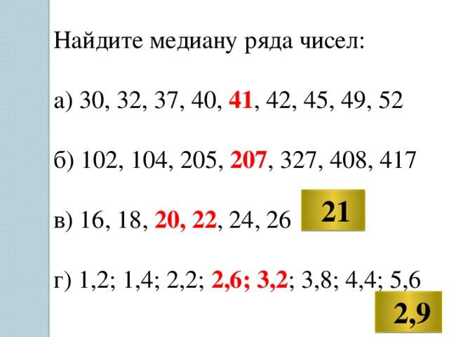 Найдите медиану ряда чисел: а) 30, 32, 37, 40, 41 , 42, 45, 49, 52 б) 102, 104, 205, 207 , 327, 408, 417 в) 16, 18, 20, 22 , 24, 26 г) 1,2; 1,4; 2,2; 2,6; 3,2 ; 3,8; 4,4; 5,6  21  2,9