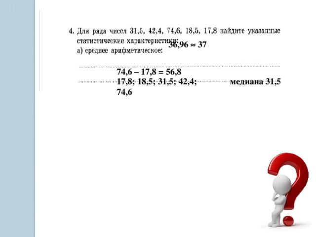 36,96  37 74,6 – 17,8 = 56,8 17,8; 18,5; 31,5; 42,4; 74,6  медиана 31,5